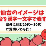 【調査】仙台のイメージを漢字一文字で表すと?県外の20代から30代の人に聞いてみた。