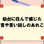 【それって方言?】仙台に住んで感じた方言や言い回しのあれこれをご紹介します!